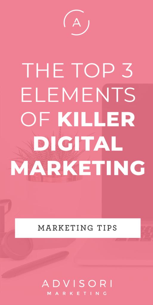 the top 3 elements of killer digital marketing - advisori marketing