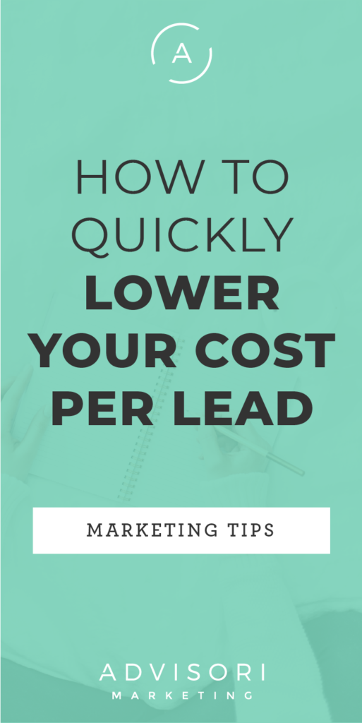 how to quickly lower your cost per lead - advisori marketing